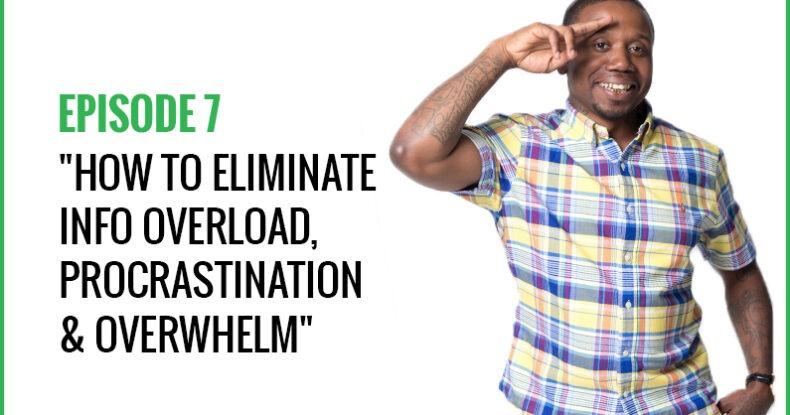 How To Eliminate Info Overload, Procrastination & Overwhelm
