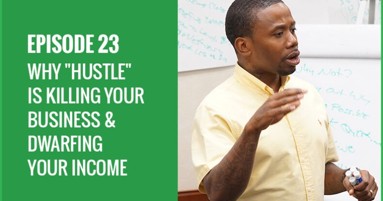 """Why """"HUSTLE"""" Is Killing Your Business & Dwarfing Your Income"""