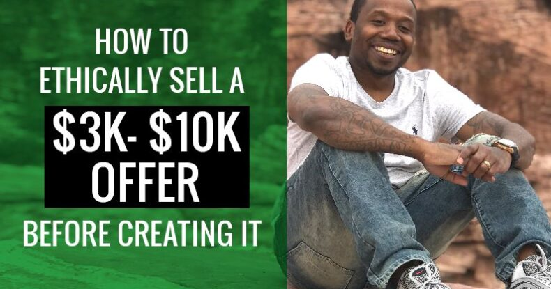 How To Ethically Sell A $3k - $10k Offer Before Creating