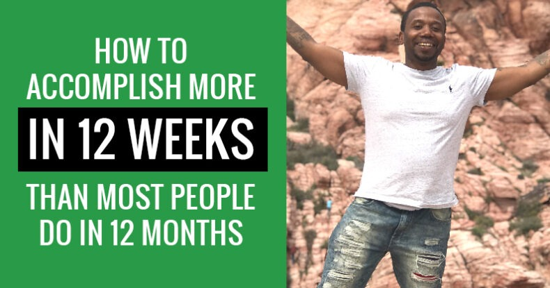 How To Get More Done In 12 Weeks Than Most Do In 12 Months