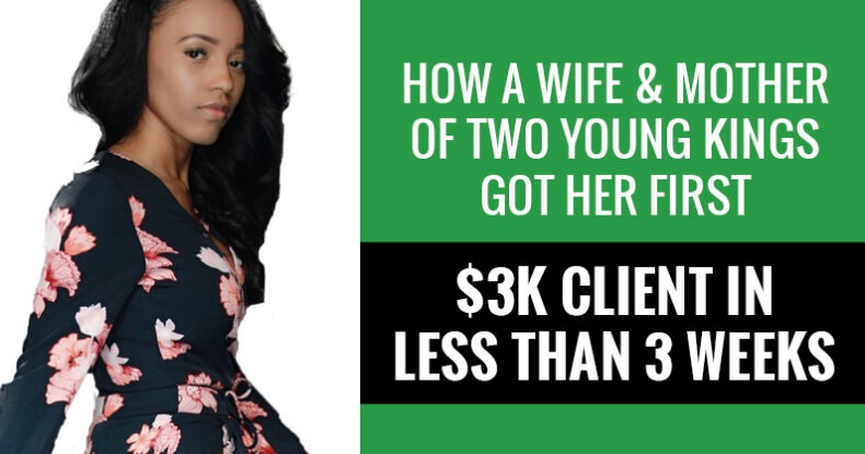 How A Wife & Mother Of Two Young Kings Got Her First $3k Client In Less Than 3 Weeks