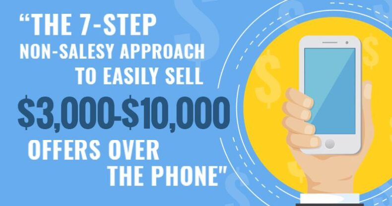 The 7 Step Non Salesy Approach To Sell $3,000 - $10,000 Offers Over The Phone