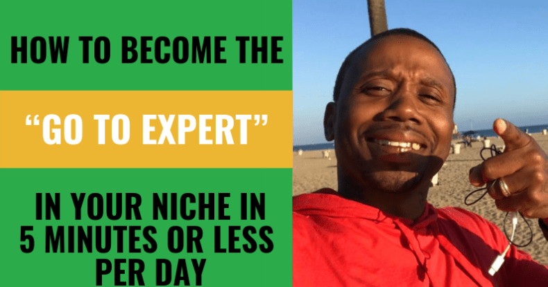 """How To Become The """"Go To Expert"""" In Your Niche In 5 Minutes Or Less Per Day"""