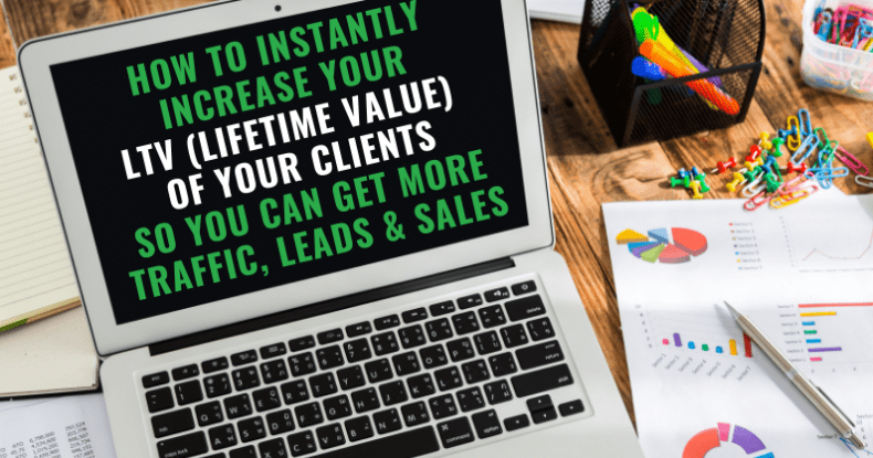 How To Instantly Increase Your LTV (Lifetime Value) Of Your Clients So You Can Get More Traffic, Leads & Sales