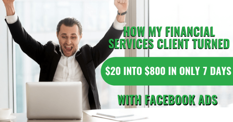How My Financial Services Client Turned $20 Into $800 In Only 7 Days With Facebook Ads