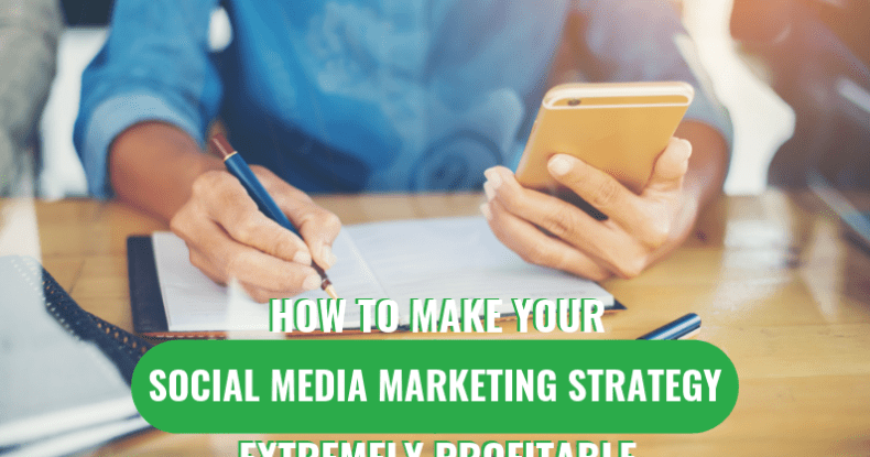 How To Make Your Social Media Marketing Strategy Extremely Profitable
