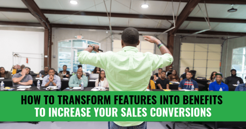 How To Transform Features Into Benefits To Increase Your Sales Conversions