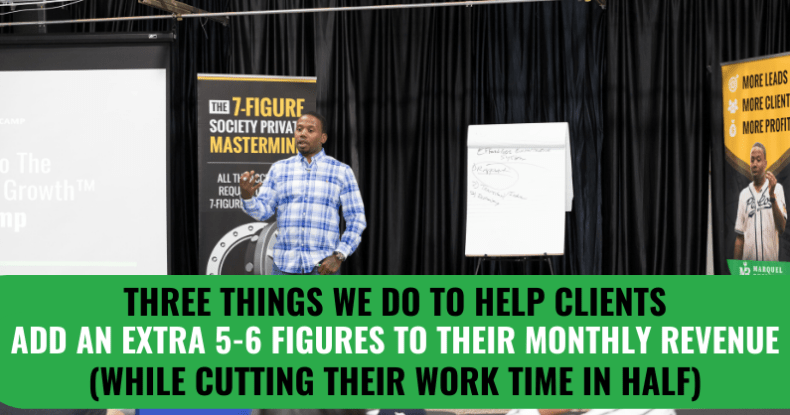 Three Things We Do To Help Clients Add An Extra 5-6 Figures To Their Monthly Revenue (While Cutting Their Work Time In Half)