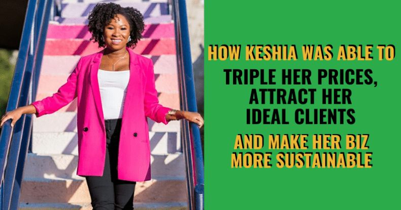 How Keshia Was Able To Triple Her Prices, Attract Her Ideal Clients & Make Her Biz More Sustainable