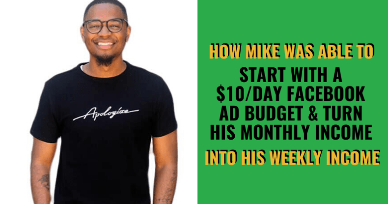 How Mike Was Able To Start With A $10_Day Facebook Ad Budget & Turn His Monthly Income Into His Weekly Income