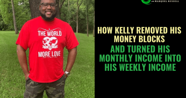 How Kelly Removed His Money Blocks & Turned His Monthly Income Into His Weekly Income