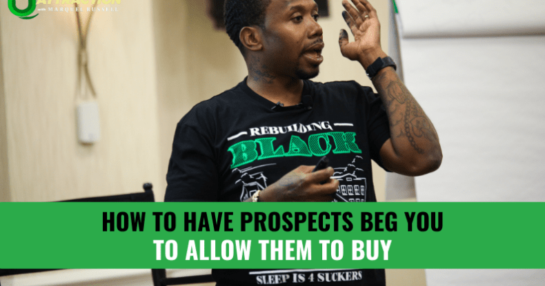 How To Have Prospects BEG YOU To Allow Them To Buy